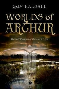 Worlds of Arthur: Facts and Fictions of the Dark Ages - Guy Halsall - cover