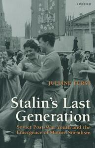 Stalin's Last Generation: Soviet Post-War Youth and the Emergence of Mature Socialism - Juliane Furst - cover