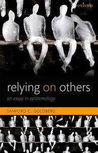 Relying on Others: An Essay in Epistemology - Sanford C. Goldberg - cover