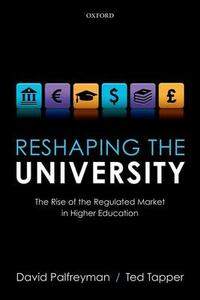 Reshaping the University: The Rise of the Regulated Market in Higher Education - David Palfreyman,Ted Tapper - cover