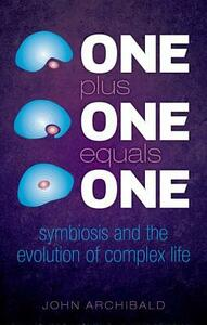 One Plus One Equals One: Symbiosis and the evolution of complex life - John Archibald - cover