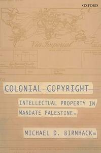 Colonial Copyright: Intellectual Property in Mandate Palestine - Michael D. Birnhack - cover