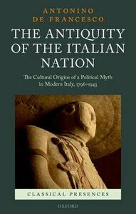 The Antiquity of the Italian Nation: The Cultural Origins of a Political Myth in Modern Italy, 1796-1943 - Antonino De Francesco - cover