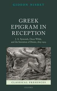 Greek Epigram in Reception: J. A. Symonds, Oscar Wilde, and the Invention of Desire, 1805-1929 - Gideon Nisbet - cover