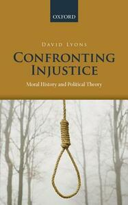 Confronting Injustice: Moral History and Political Theory - David Lyons - cover