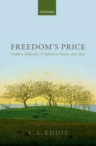 Freedom's Price: Serfdom, Subjection, and Reform in Prussia, 1648-1848 - S. A. Eddie - cover