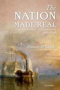 The Nation Made Real: Art and National Identity in Western Europe, 1600-1850 - Anthony D. Smith - cover
