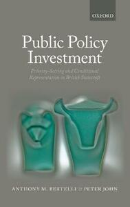 Public Policy Investment: Priority-Setting and Conditional Representation In British Statecraft - Anthony Bertelli,Peter John - cover