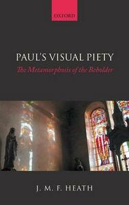 Paul's Visual Piety: The Metamorphosis of the Beholder - J. M. F. Heath - cover