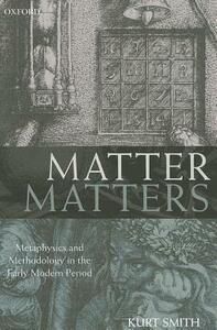 Matter Matters: Metaphysics and Methodology in the Early Modern Period - Kurt Smith - cover