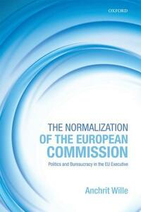 The Normalization of the European Commission: Politics and Bureaucracy in the EU Executive - Anchrit Wille - cover