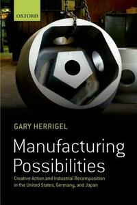 Manufacturing Possibilities: Creative Action and Industrial Recomposition in the United States, Germany, and Japan - Gary Herrigel - cover