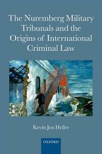 The Nuremberg Military Tribunals and the Origins of International Criminal Law - Kevin Jon Heller - cover