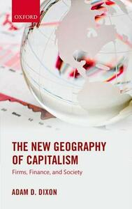 The New Geography of Capitalism: Firms, Finance, and Society - Adam D. Dixon - cover