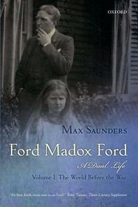 Ford Madox Ford: A Dual Life: Volume I: The World Before the War - Max Saunders - cover