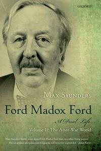 Ford Madox Ford: A Dual Life: Volume II: The After-War World - Max Saunders - cover