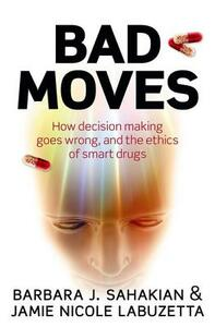 Bad Moves: How decision making goes wrong, and the ethics of smart drugs - Barbara J. Sahakian,Jamie Nicole Labuzetta - cover