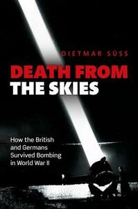 Death from the Skies: How the British and Germans Survived Bombing in World War II - Dietmar Suss - cover