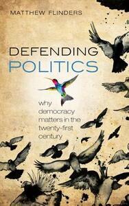 Defending Politics: Why Democracy Matters in the 21st Century - Matthew Flinders - cover