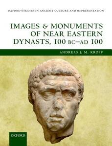 Images and Monuments of Near Eastern Dynasts, 100 BC-AD 100 - Andreas J. M. Kropp - cover