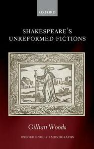 Shakespeare's Unreformed Fictions - Gillian Woods - cover