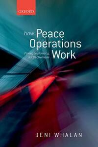 How Peace Operations Work: Power, Legitimacy, and Effectiveness - Jeni Whalan - cover