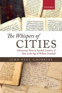 The Whispers of Cities: Information Flows in Istanbul, London, and Paris in the Age of William Trumbull - John-Paul A. Ghobrial - cover