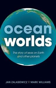 Ocean Worlds: The story of seas on Earth and other planets - Jan Zalasiewicz,Mark Williams - cover