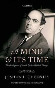 A Mind and its Time: The Development of Isaiah Berlin's Political Thought - Joshua L. Cherniss - cover