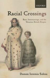 Racial Crossings: Race, Intermarriage, and the Victorian British Empire - Damon Ieremia Salesa - cover