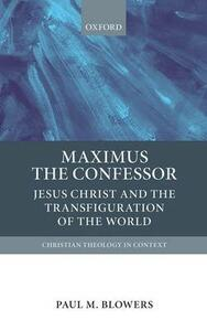 Maximus the Confessor: Jesus Christ and the Transfiguration of the World - Paul M. Blowers - cover