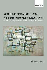 World Trade Law after Neoliberalism: Reimagining the Global Economic Order - Andrew Lang - cover