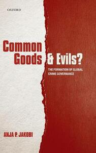 Common Goods and Evils?: The Formation of Global Crime Governance - Anja P. Jakobi - cover