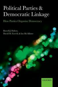 Political Parties and Democratic Linkage: How Parties Organize Democracy - Russell J. Dalton,David M. Farrell,Ian McAllister - cover