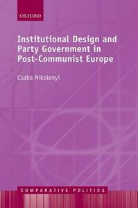 Institutional Design and Party Government in Post-Communist Europe - Csaba Nikolenyi - cover