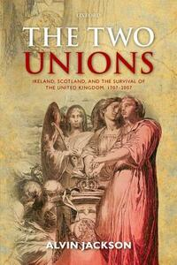 The Two Unions: Ireland, Scotland, and the Survival of the United Kingdom, 1707-2007 - Alvin Jackson - cover