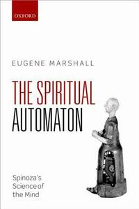 The Spiritual Automaton: Spinoza's Science of the Mind - Eugene Marshall - cover