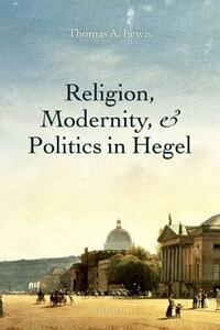 Religion, Modernity, and Politics in Hegel - Thomas A. Lewis - cover
