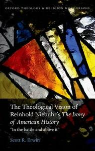 "The Theological Vision of Reinhold Niebuhr's ""The Irony of American History"": ""In the Battle and Above It"" - Scott R. Erwin - cover"