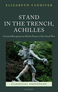 Stand in the Trench, Achilles: Classical Receptions in British Poetry of the Great War - Elizabeth Vandiver - cover
