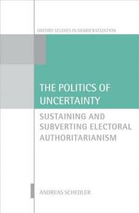 The Politics of Uncertainty: Sustaining and Subverting Electoral Authoritarianism - Andreas Schedler - cover