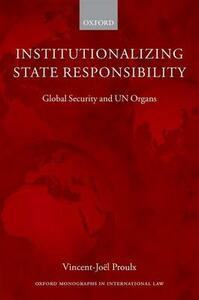 Institutionalizing State Responsibility: Global Security and UN Organs - Vincent-Joel Proulx - cover