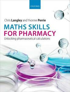 Maths Skills for Pharmacy: Unlocking pharmaceutical calculations - Chris Langley,Yvonne Perrie - cover