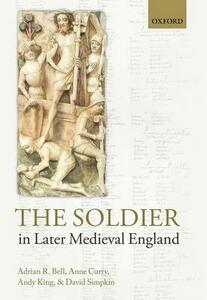 The Soldier in Later Medieval England - Adrian R. Bell,Anne Curry,Andy King - cover