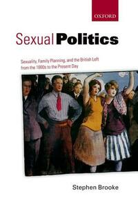 Sexual Politics: Sexuality, Family Planning, and the British Left from the 1880s to the Present Day - Stephen Brooke - cover