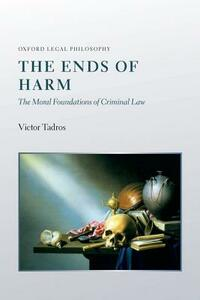 The Ends of Harm: The Moral Foundations of Criminal Law - Victor Tadros - cover