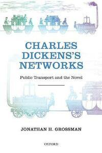 Charles Dickens's Networks: Public Transport and the Novel - Jonathan H. Grossman - cover