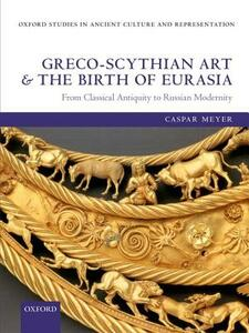 Greco-Scythian Art and the Birth of Eurasia: From Classical Antiquity to Russian Modernity - Caspar Meyer - cover