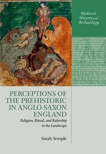 Perceptions of the Prehistoric in Anglo-Saxon England: Religion, Ritual, and Rulership in the Landscape - Sarah Semple - cover