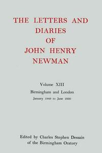 The Letters and Diaries of John Henry Newman: Volume XIII: Birmingham and London: January 1849 to June 1850 - John Henry Newman - cover